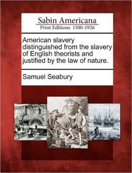 American slavery distinguished from the slavery of English theorists and justified by the law of nature.