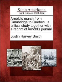 Arnold's March from Cambridge to Quebec: A Critical Study Together with a Reprint of Arnold's Journal.