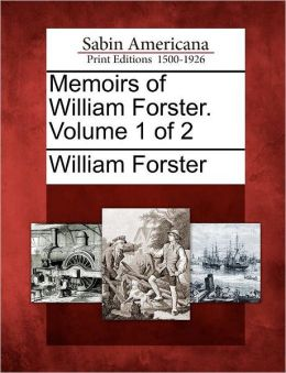 Memoirs of William Forster. Volume 1 of 2