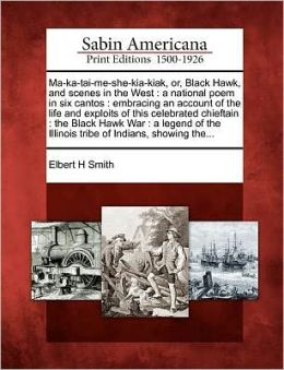 Ma-ka-tai-me-she-kia-kiak, or, Black Hawk, and scenes in the West: a national poem in six cantos : embracing an account of the life and exploits of this celebrated chieftain : the Black Hawk War : a legend of the Illinois tribe of Indians, showing the...