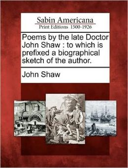 Poems by the late Doctor John Shaw: to which is prefixed a biographical sketch of the author.