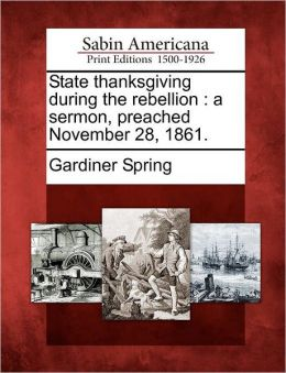 State thanksgiving during the rebellion: a sermon, preached November 28, 1861.
