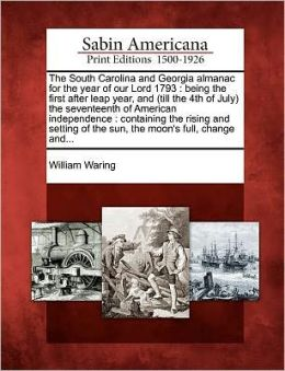 The South Carolina and Georgia almanac for the year of our Lord 1793: being the first after leap year, and (till the 4th of July) the seventeenth of American independence : containing the rising and setting of the sun, the moon's full, change and...