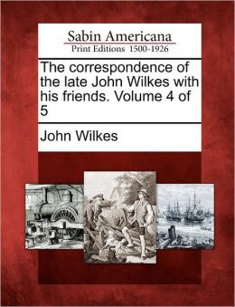 The correspondence of the late John Wilkes with his friends. Volume 4 of 5