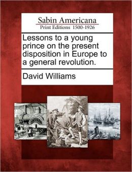 Lessons to a young prince on the present disposition in Europe to a general revolution.