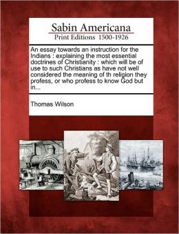 An essay towards an instruction for the Indians: explaining the most essential doctrines of Christianity : which will be of use to such Christians as have not well considered the meaning of th religion they profess, or who profess to know God but in...