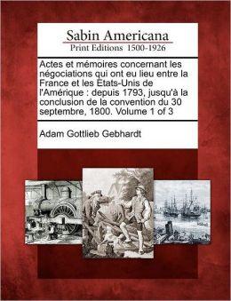 Actes et m moires concernant les n gociations qui ont eu lieu entre la France et les Etats-Unis de l'Am rique: depuis 1793, jusqu' la conclusion de la convention du 30 septembre, 1800. Volume 1 of 3