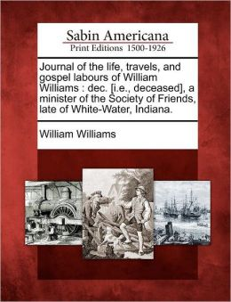 Journal of the life, travels, and gospel labours of William Williams: dec. [i.e., deceased], a minister of the Society of Friends, late of White-Water, Indiana.