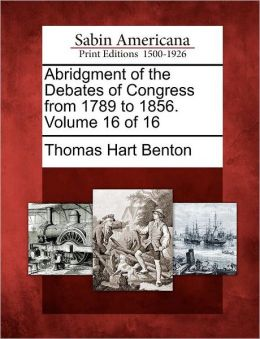 Abridgment of the Debates of Congress from 1789 to 1856. Volume 16 of 16