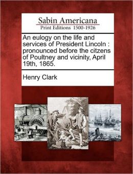 An eulogy on the life and services of President Lincoln: pronounced before the citzens of Poultney and vicinity, April 19th, 1865.
