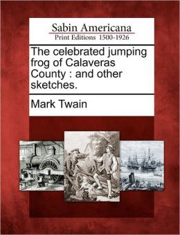 The celebrated jumping frog of Calaveras County: and other sketches.