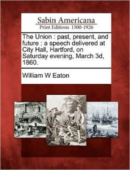 The Union: past, present, and future : a speech delivered at City Hall, Hartford, on Saturday evening, March 3d, 1860.