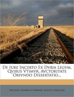 De Iure Incerto Ex Dvbia Legvm, Qvibus Vtimvr, Avctoritate Orivndo Dissertatio...