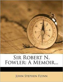 Sir Robert N. Fowler: A Memoir...