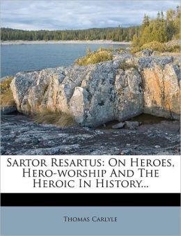 Sartor Resartus: On Heroes, Hero-worship And The Heroic In History...