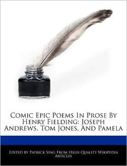 Comic Epic Poems In Prose By Henry Fielding: Joseph Andrews, Tom Jones, And Pamela