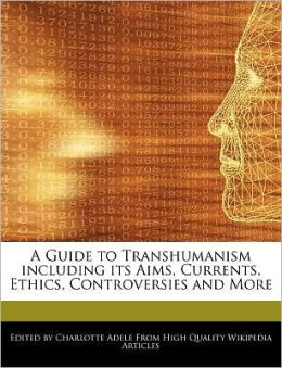 A Guide to Transhumanism including its Aims, Currents, Ethics, Controversies and More