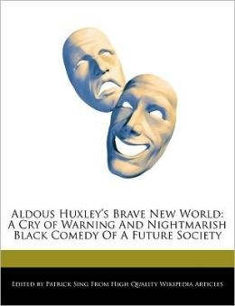 Aldous Huxley's Brave New World: A Cry of Warning And Nightmarish Black Comedy Of A Future Society