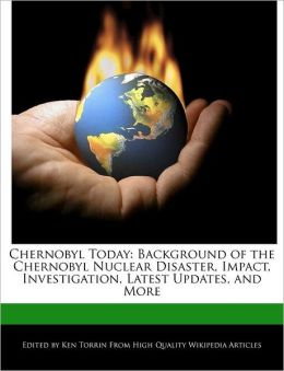 Chernobyl Today: Background of the Chernobyl Nuclear Disaster, Impact, Investigation, Latest Updates, and More