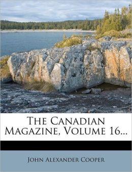 The Canadian Magazine, Volume 16...