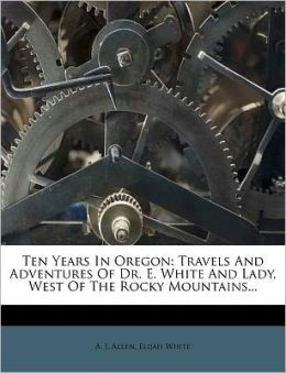 Ten Years In Oregon: Travels And Adventures Of Dr. E. White And Lady, West Of The Rocky Mountains...