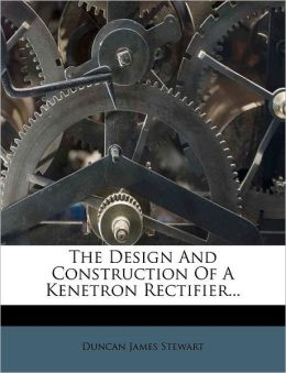 The Design And Construction Of A Kenetron Rectifier...