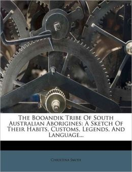 The Booandik Tribe Of South Australian Aborigines: A Sketch Of Their Habits, Customs, Legends, And Language...
