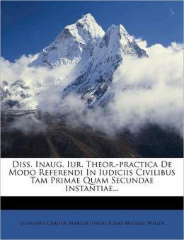 Diss. Inaug. Iur. Theor.-practica De Modo Referendi In Iudiciis Civilibus Tam Primae Quam Secundae Instantiae...