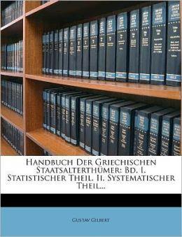 Handbuch Der Griechischen Staatsalterthumer: Bd. I. Statistischer Theil. II. Systematischer Theil...