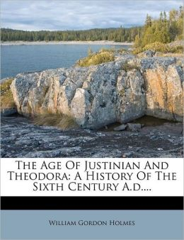 The Age Of Justinian And Theodora: A History Of The Sixth Century A.d....
