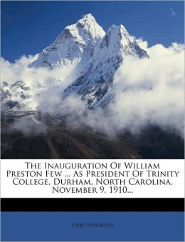 The Inauguration Of William Preston Few ... As President Of Trinity College, Durham, North Carolina, November 9, 1910...