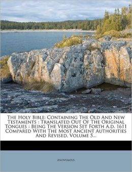 The Holy Bible: Containing The Old And New Testaments : Translated Out Of The Original Tongues : Being The Version Set Forth A.d. 1611 Compared With The Most Ancient Authorities And Revised, Volume 5...