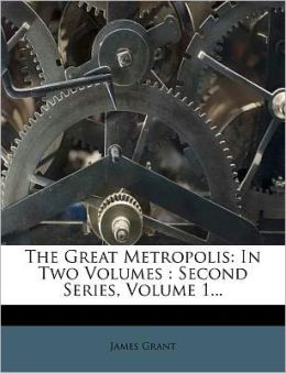 The Great Metropolis: In Two Volumes : Second Series, Volume 1...