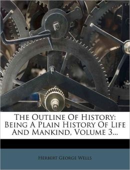 The Outline Of History: Being A Plain History Of Life And Mankind, Volume 3...