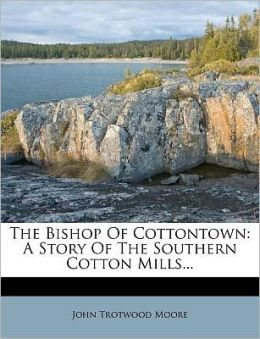 The Bishop Of Cottontown: A Story Of The Southern Cotton Mills...