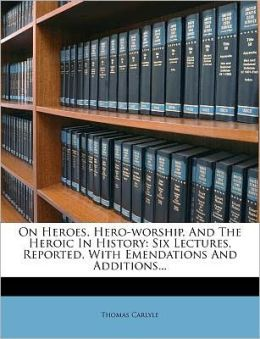 On Heroes, Hero-worship, And The Heroic In History: Six Lectures, Reported, With Emendations And Additions...