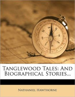 Tanglewood Tales: And Biographical Stories...