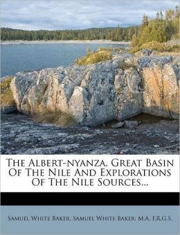 The Albert-nyanza, Great Basin Of The Nile And Explorations Of The Nile Sources...