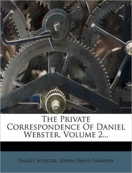 The Private Correspondence of Daniel Webster, Volume 2...
