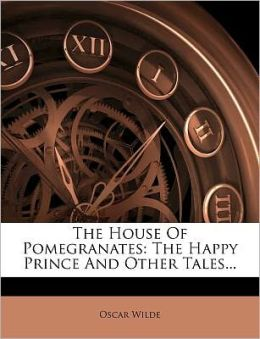 The House Of Pomegranates: The Happy Prince And Other Tales...