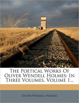 The Poetical Works Of Oliver Wendell Holmes: In Three Volumes, Volume 1...