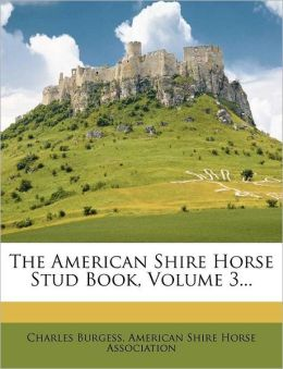 The American Shire Horse Stud Book, Volume 3...