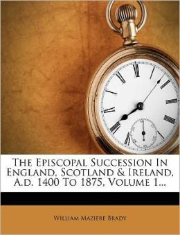 The Episcopal Succession In England, Scotland & Ireland, A.d. 1400 To 1875, Volume 1...