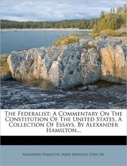 The Federalist: A Commentary On The Constitution Of The United States. A Collection Of Essays, By Alexander Hamilton...