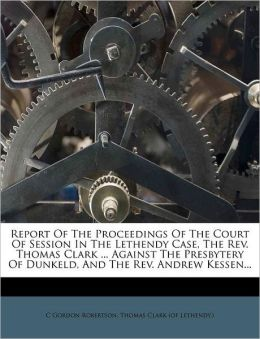 Report Of The Proceedings Of The Court Of Session In The Lethendy Case, The Rev. Thomas Clark ... Against The Presbytery Of Dunkeld, And The Rev. Andrew Kessen...