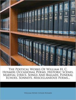 The Poetical Works Of William H. C. Hosmer: Occasional Poems. Historic Scenes. Martial Lyrics. Songs And Ballads. Funeral Echoes. Sonnets. Miscellaneous Poems...