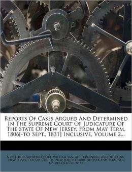 Reports Of Cases Argued And Determined In The Supreme Court Of Judicature Of The State Of New Jersey, From May Term, 1806[-to Sept., 1831] Inclusive, Volume 2...