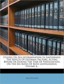 Studies On Sex-determination In Amphibians: The Effects Of External Factors, Acting Before Or During The Time Of Fertilization, On The Sex Ratio Of Bufo Lentiginosus, Volume 4...