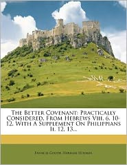 The Better Covenant: Practically Considered, From Hebrews Viii. 6. 10-12, With A Supplement On Philippians Ii. 12, 13...