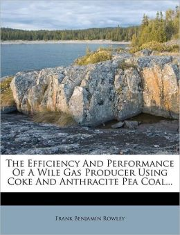 The Efficiency And Performance Of A Wile Gas Producer Using Coke And Anthracite Pea Coal...